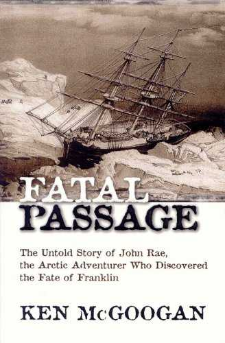 Fatal Passage  The Untold Story of John Rae the Arctic Adventurer Who Discovered the Fate of Franklin