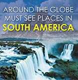 Around The Globe - Must See Places in South America: South America Travel Guide for Kids (Children´s Explore the World Books) (English Edition)