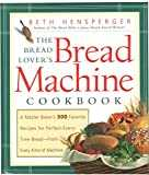 The Bread Lover´s Bread Machine Cookbook: A Master Baker´s 300 Favorite Recipes for Perfect-Every-Time Bread-From Every Kind of Machine