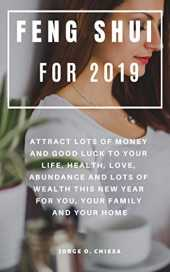 Feng Shui For 2019 : Attract Lots of Money and Good Luck to Your Life, Health, Love, Abundance and Lots of Wealth This New Year For You, Your Family and Your Home (English Edition)