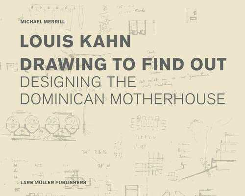 Louis Kahn Drawing to Find Out: The Dominican Motherhouse and the Patient Search for Architecture
