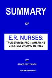 SUMMARY: E.R. NURSES: TRUE STORIES FROM AMERICA'S GREATEST UNSUNG HEROES BY JAMES PATTERSON (English Edition)