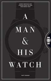 A Man and His Watch: 76 of the World´s Most Iconic Watches and Stories from the Men Who Wore Them