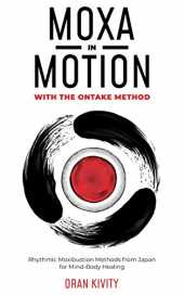 MOXA IN MOTION WITH THE ONTAKE METHOD: Rhythmic Moxibustion Methods from Japan for Mind-Body Healing (English Edition)
