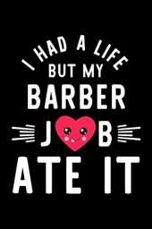 I Had A Life But My Barber Job Ate It: Hilarious & Funny Journal for Barber | Funny Christmas & Birthday Gift Idea for Barber | Barber Notebook | 100 pages 6x9 inches