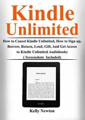 Kindle Unlimited: How to Cancel Kindle Unlimited, How to Sign up, Borrow, Return, Lend, Gift, and Get Access to Kindle Unlimited Audiobooks ( Screenshots Included) (English Edition)