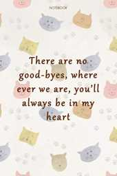 Lined Notebook Journal Cat Cover There are no good-byes, where ever we are, you'll always be in my heart: Daily Journal, Cute, Organizer, Work List, Gym, Goal, 6x9 inch, Over 100 Pages