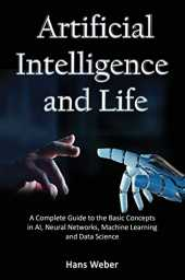 Artificial Intelligence and Life: A Complete Guide to the Basic Concepts in AI, Neural Networks, Machine Learning and Data Science