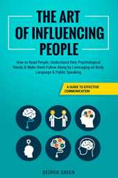 The Art of Influencing People: A Guide to Effective Communication - How to Read People, Understand their Psychological Needs & Make them Follow Along by Leveraging on Body Language & Public Speaking