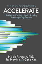 Accelerate: The Science Behind Devops: Building and Scaling High Performing Technology Organizations: The Science of Lean Software and DevOps: ... High Performing Technology Organizations