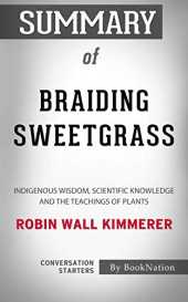 Summary of Braiding Sweetgrass: Indigenous Wisdom, Scientific Knowledge and the Teachings of Plants by Robin Wall Kimmerer: Conversation Starters (English Edition)