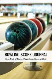 Bowling Score Journal: Notebook to Keep Track of Scores, Player, Lane, Shoes and Ball. Scoring Pad for Bowler. Game Record Keeper Notebook