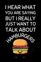I Hear What You Are Saying But I Really Just Want To Talk About Hamburgers: Funny Hamburger Notebook With Lined Pages, A Great Gift Idea For Burger Lovers