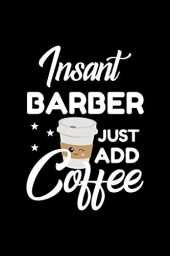 Insant Barber Just Add Coffee: Funny Notebook for Barber | Funny Christmas Gift Idea for Barber | Barber Journal | 100 pages 6x9 inches