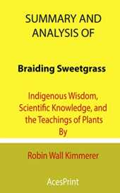 Summary and Analysis of Braiding Sweetgrass: Indigenous Wisdom, Scientific Knowledge, and the Teachings of Plants By Robin Wall Kimmerer