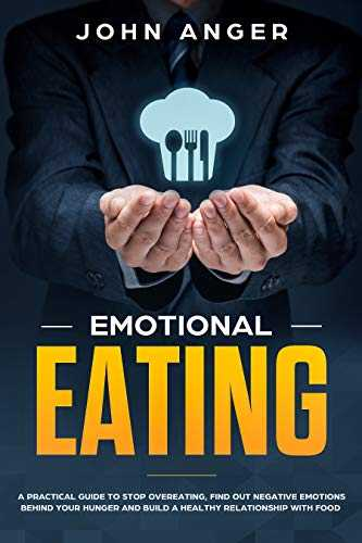 Emotional Eating: A Practical Guide to Stop Overeating, Find Out Negative Emotions Behind Your Hunger and Build a Healthy Relationship with Food (Emotional Intelligence Book 6) (English Edition)