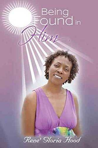 [Being Found in Him] (By: Rene' Gloria Hood) [published: June, 2012]