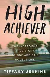 High Achiever: The Incredible True Story of One Addict´s Double Life