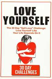 "Love Yourself: The 30 Day Challenge To ""Self Love"": Love Yourself Like Your Life Depends On It"