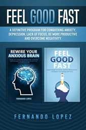 Feel Good Fast: A Definitive Program for Conquering Anxiety, Depression, Lack of Focus, be More Productive and Overcome Negativity (English Edition)