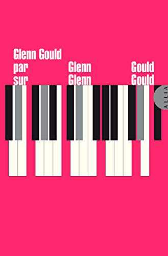 Glenn Gould par Glenn Gould sur Glenn Gould (La très petite collection)