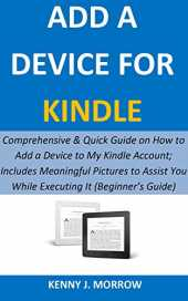 ADD A DEVICE FOR KINDLE: Comprehensive & Quick Guide on How to Add a Device to My Kindle Account; Includes Meaningful Pictures to Assist You While Executing It (Beginner's Guide) (English Edition)