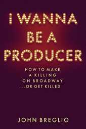 I Wanna Be a Producer: How to Make a Killing on Broadway...or Get Killed (Applause Books)