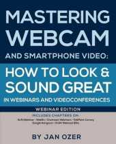 Mastering Webcam and Smartphone Video: How to Look and Sound Great in Webinars and Videoconferences: Webinar Edition