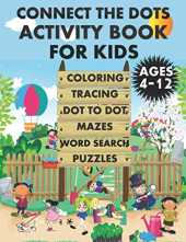 Connect The Dots Activity Book For Kids Ages 4-12: Coloring Animals, Tracing Numbers, Dot to Dot Pages, Mazes, Word Search puzzles For Boys & Girls, ... Fun and Educational Children's Workbook