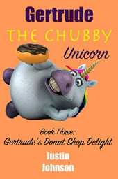 Books for Kids: Gertrude the Chubby Unicorn - Donut Shop Delight: A fun filled fantasy adventure chapter book with mystery, humor, and unicorns for kids ages 6-8, 9-12 (English Edition)