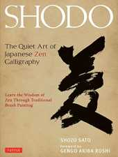 Sato, S: Shodo: The Quiet Art of Japanese Zen Calligraphy, Learn the Wisdom of Zen Through Traditional Brush Painting