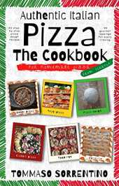 Authentic Italian Pizza - The Cookbook: 43 step-by-step pizza dough recipes for homemade pizza from scratch!   90 gourmet toppings for every craving (English Edition)