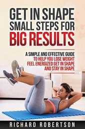 GET IN SHAPE SMALL STEPS FOR BIG RESULTS: A Simple and Effective Guide to Help you Lose Weight, Feel Energized, Get in Shape and Stay in Shape. (English Edition)