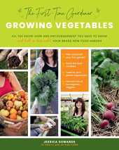 Growing Vegetables: The First-time Gardener: Al the Know-how and Encouragement You Need to Grow and Fall in Love With! Your Brand-new Food Garden