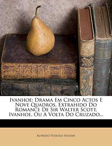 Ivanhoe: Drama Em Cinco Actos E Nove Quadros, Extrahido Do Romance de Sir Walter Scott, Ivanhoe, Ou a VOLTA Do Cruzado...