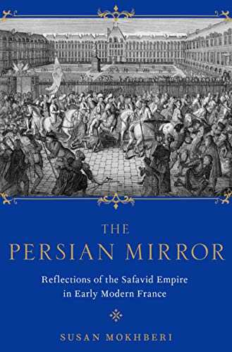 The Persian Mirror: Reflections of the Safavid Empire in Early Modern France (English Edition)