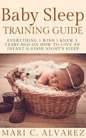 BABY SLEEP TRAINING GUIDE: Everything I Wish I Knew 5 Years Ago on How to Give an Infant a Good Night's Sleep (English Edition)