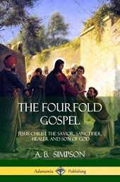 The Fourfold Gospel: Jesus Christ the Savior, Sanctifier, Healer and Son of God