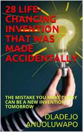 28 LIFE-CHANGING INVENTION THAT WAS MADE ACCIDENTALLY: THE MISTAKE YOU MAKE TODAY CAN BE A NEW INVENTION TOMORROW (English Edition)