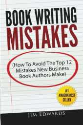 Book Writing Mistakes: How To Avoid The Top 12 Mistakes New Business Book Authors Make