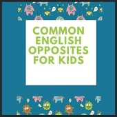 COMMOM ENGLISH OPPOSITES FOR KIDS: How to Talk So Kids Will Listen & Listen So Kids Will Talk