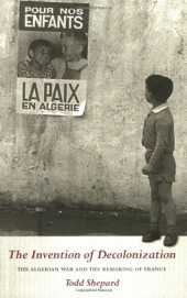 The Invention of Decolonization: The Algerian War and the Remaking of France