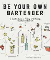 Be Your Own Bartender: A Surefire Guide to Finding and Making Your Perfect Cocktail