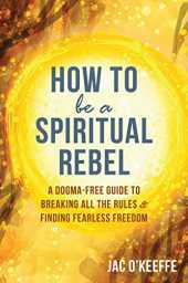 How to Be a Spiritual Rebel: A Dogma-Free Guide to Breaking All the Rules and Finding Fearless Freedom
