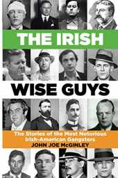 The Irish Wise Guys: The Stories of the most notorious Irish- American Gangsters