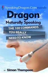 Dragon Naturally Speaking: The 100 Commands You Really Need to Know (English Edition)