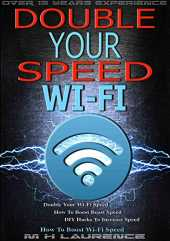 Wi-Fi Speed: Double Your Wi-Fi Speed, How To Boost Boast Speed, DIY Hacks To Increase Speed, How To Boost Wi-Fi Speed, Internet Boast, Solving Broadband Speed Problems (English Edition)