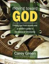 Moving Toward God - Finding God from square one: A newbie's guide to the basics of Christianity: 19 lessons for spiritual growth