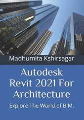 Autodesk Revit 2021 For Architecture: Explore The World of BIM.