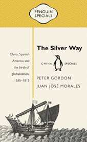The Silver Way: China, Spanish America and the Birth of Globalisation, 1565-1815 (Penguin Specials)